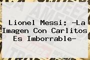 http://tecnoautos.com/wp-content/uploads/imagenes/tendencias/thumbs/lionel-messi-la-imagen-con-carlitos-es-imborrable.jpg Lionel Messi. Lionel Messi: ?La imagen con Carlitos es imborrable?, Enlaces, Imágenes, Videos y Tweets - http://tecnoautos.com/actualidad/lionel-messi-lionel-messi-la-imagen-con-carlitos-es-imborrable/