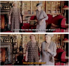"""I haven't been in the kitchen for at least 20 years.""   ....""Have you got your passport?""   Downton Abbey, Violet and Isabel.."