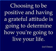 Choosing to be positive and having a grateful attitude is going to determine how you're going to live your life ~Joel Osteen #quotes
