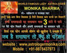 हम कहते नही काम करके दिखाते है! WORLD FAMOUS ASTROLOGER Monika Sharma जी से अनेकों व्यक्ति लाभ उठा चुके है! आप भी अपनी फोटो भेज करके कठिन से कठिन समस्याओ का समाधान 3 HOURS में करवाए! सौतन से छुटकारा, औलाद कहने से बाहर चलना, पति-पत्नी में अनबन, मनचाही शादी, वीजा मे देरी, विदेशयात्रा ,  नौकरी मे तरक्की, तलाक, गृह कलेश! आज ही मिले या फोन करे +91-9878437973 http://www.facebook.com/astrologermonika  http://www.astrologermonika.com