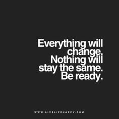 Quote - Everything will change. Nothing will stay the same. Be ready.