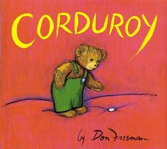 Corduroy by Don Freeman. Picture Book.    This book is about a teddy bear who lives in a department store. At night he goes around the store to look for his missing button and sees alot on his mission. The next day he is finally bought and taken home by a little girl where he is finally home and has a friend.