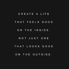 Create a life that feels good on the inside. Not just one that looks good on the outside.