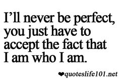 I'll never be perfect, you just have to accept the fact that I am who I am.