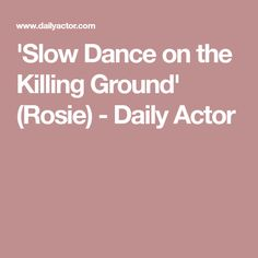 'Slow Dance on the Killing Ground' (Rosie) - Daily Actor