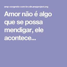 Amor não é algo que se possa mendigar, ele acontece...