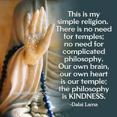 """This is my simple religion: there is no need for temples; no need for complicated philosophy. Our own brain, our own heart, is our temple; the philosophy is KINDNESS. Buddhist Wisdom, Buddhist Quotes, Spiritual Quotes, Wisdom Quotes, Positive Quotes, Life Quotes, Religion Quotes, Reiki, The Words"