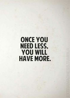 Once you need less you will have more.