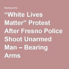 """White Lives Matter"" Protest After Fresno Police Shoot Unarmed Man – Bearing Arms"