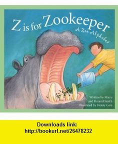 Z Is for Zookeeper A Zoo Alphabet (Sleeping Bear Alphabets) (9781585363292) Roland Smith, Marie Smith, Henry Cole , ISBN-10: 1585363294  , ISBN-13: 978-1585363292 ,  , tutorials , pdf , ebook , torrent , downloads , rapidshare , filesonic , hotfile , megaupload , fileserve