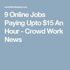 9 Online Jobs Paying Upto $15 An Hour - Crowd Work News