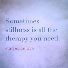 stillness can be all the therapy you need. www.starpeacelove.com