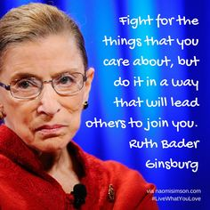 Fight for the things that you care about, but do it in a way that will lead others to join you. Ruth Bader Ginsburg #Leadership