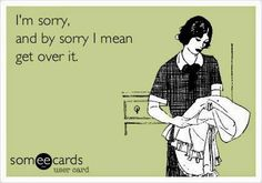 funny humour apology joke: I'm sorry and by sorry i mean get over it Great Quotes, Me Quotes, Funny Quotes, Hilarious Sayings, Selfie Quotes, Truth Quotes, Sarcastic Quotes, Funny Memes, Someecards