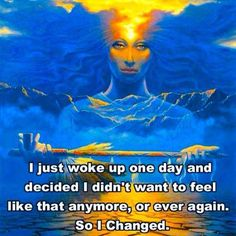 I Just Woke Up One Day And Decided I Didn't Want To Feel Like That Anymore, or Ever Again. So I Changed
