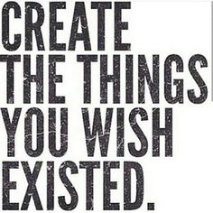 Create the things you wish existed inspirational, motivational quote about creativity for artists, entrepreneurs & women. Encouragement for small business. Be original and unique to find success.