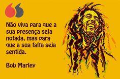 Não viva para que a sua presença seja notada, mas para que a sua falta seja sentida. Bob Marley Bob Marley, Wisdom, Inspiration Quotes, Proverbs, Pictures