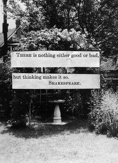 There is nothing good or bad, but thinking makes it so.