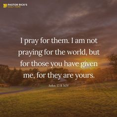 """I pray for them. I am not praying for the world, but for those you have given me, for they are yours"" (John 17:9 NIV)."