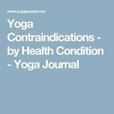 Yoga Contraindications - by Health Condition - Yoga Journal