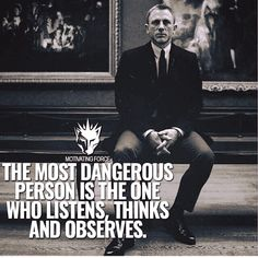 The most dangerous person is the one who listens, thinks and observes. James Bond