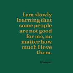 I am slowly learning that some people are not good for me, no matter how much I love them. -- Unknown
