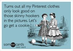 Funny Cry for Help Ecard: Turns out all my Pinterest clothes only look good on those skinny hookers in the pictures. Let's go get a cookie.