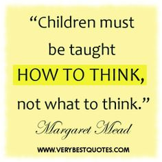 Children Must Be Taught How To Think Not What To Think