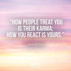 """""""How people treat you is their karma; how you react is yours."""" - Wayne W. Dyer.  www.fmtv.com"""