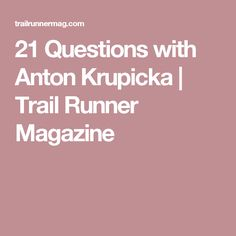 21 Questions with Anton Krupicka | Trail Runner Magazine