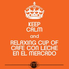 Keep calm and Relaxing cup of café con leche en el Mercado...