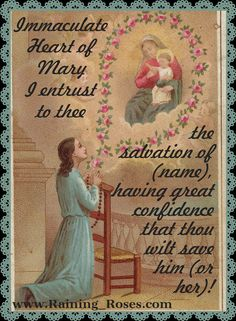 Immaculate Heart of Mary, I entrust to thee the salvation of (name), having great confidence that thou will save him (or her).