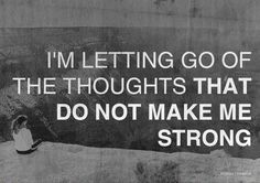 This would be another saying to help remind you that you can let go of the thoughts that are harming you and making you weak. You will become stronger and stronger as you fight off the thoughts that dont make youe strong.