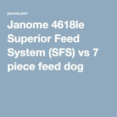 Janome 4618le Superior Feed System (SFS) vs 7 piece feed dog