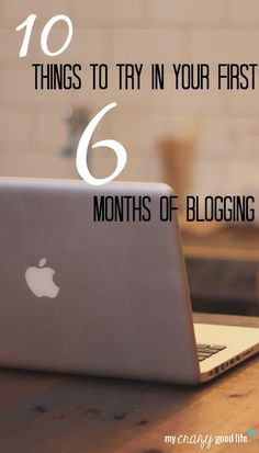 Ten Things To Try In Your First Six Months Of Blogging — My Crazy Good Life