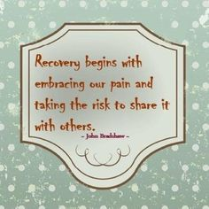 Recovery begins with embracing our pain and taking the risk to share it...   John Bradshaw Picture Quotes   Quoteswave