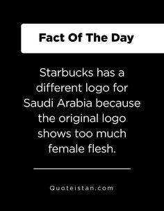 Starbucks has a different logo for Saudi Arabia because the original logo shows too much female flesh. Fact Of The Day, Quote Of The Day, Saudi Arabia, Different, Starbucks, Life Quotes, Knowledge, Inspirational Quotes, Cards Against Humanity