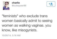 Many trans women think being a woman is simply wearing a dress and makeup.  Enforcing gender roles, ya know, like misogynists. We're not ashamed of our vaginas.