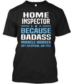 Home Inspector Because Badass Miracle Worker Isn't An Offical Job Title Black T-Shirt Front