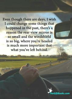 Even though there are days I wish I could change things that happened in the past, there's a reason the rear view mirror is so small and the windshield is so big. Where you are going is much more important than what you've left behind.