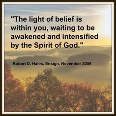 """""""The light of belief is within you, waiting to be awakened and intensified by the Spirit of God.""""   ~Robert D. Hales"""