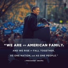 """We are an American Family, and we rise or fall together, as one nation, and as one people."" President Obama"