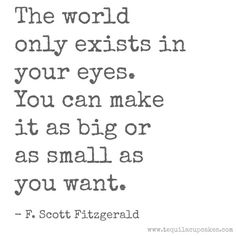 The world only exists in your eyes. You can make it as small or as big as you want. - F. Scott Fitzgerald | Quotes | www.tequilacupcakes.com