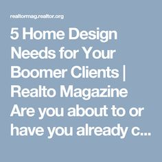 5 Home Design Needs for Your Boomer Clients | Realto Magazine  Are you about to or have you already celebrated your 55th birthday? Are you considering a move or renovation project to your current home? Here's some food for thought.
