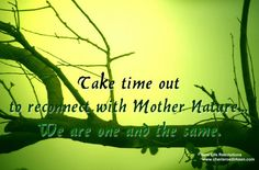 Take time out to reconnect with Mother Nature We are one and the same | Anonymous ART of Revolution