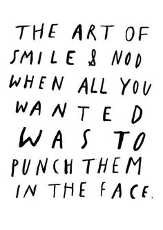 I must smile and nod a lot, because there are a lot of people I want to punch in their face