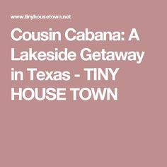 Cousin Cabana: A Lakeside Getaway in Texas - TINY HOUSE TOWN