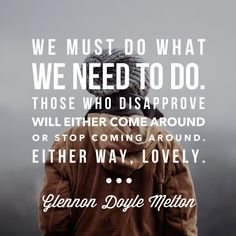 """We must do what we need to do. Those who disapprove will either come around or stop coming around. Either way, lovely."" Glennon Doyle Melton, ""Love Warrior"", image by @ErinParker"