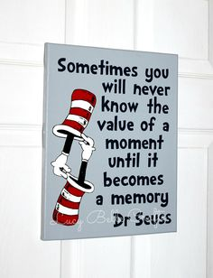 Dr. Seuss Quote with Double Hat 100% Hand Painted onto 11x14 Canvas by LucyBelleCrafts,  Sometimes you will never know the value of a moment until it becomes a memory.  www.facebook.com/LucyBelleCraftsOnEtsycom