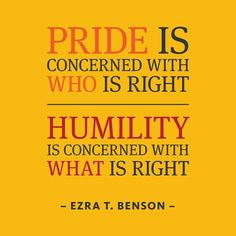 """""""Pride is concerned with who is right. #Humility is concerned with what is right."""" (Ezra Taft Benson) #inspiration #quote"""